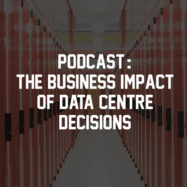 The business impact of data centre decisions